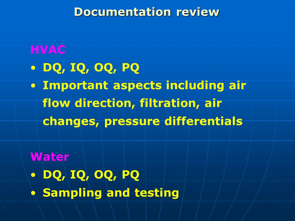 Documentation review HVAC DQ, IQ, OQ, PQ Important aspects including air flow direction, filtration, air changes, pressure differentials Water DQ, IQ,
