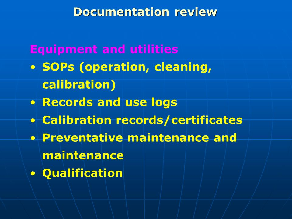 Documentation review Equipment and utilities SOPs (operation, cleaning, calibration) Records and use logs Calibration records/certificates Preventativ