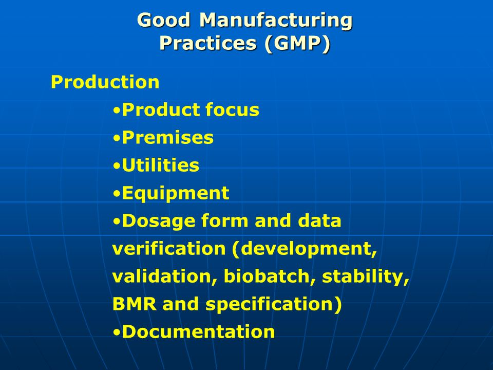 Good Manufacturing Practices (GMP) Production Product focus Premises Utilities Equipment Dosage form and data verification (development, validation, b