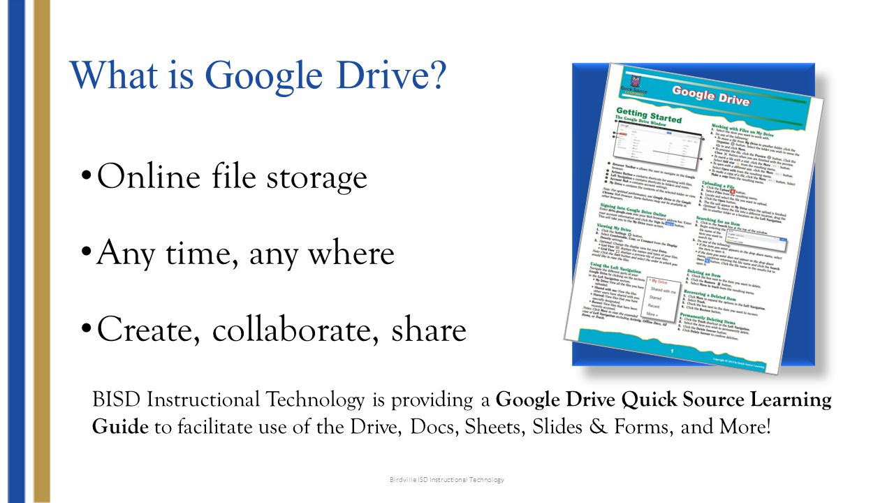 What is Google Drive? Online file storage Any time, any where Create, collaborate, share Birdville ISD Instructional Technology BISD Instructional Tec