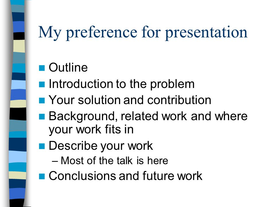My preference for presentation Outline Introduction to the problem Your solution and contribution Background, related work and where your work fits in Describe your work –Most of the talk is here Conclusions and future work