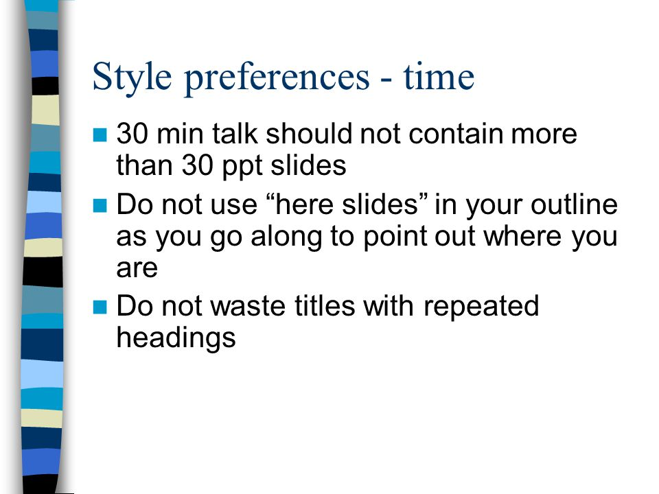 Style preferences - time 30 min talk should not contain more than 30 ppt slides Do not use here slides in your outline as you go along to point out where you are Do not waste titles with repeated headings