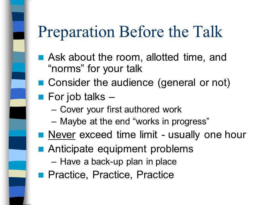 Preparation Before the Talk Ask about the room, allotted time, and norms for your talk Consider the audience (general or not) For job talks – –Cover your first authored work –Maybe at the end works in progress Never exceed time limit - usually one hour Anticipate equipment problems –Have a back-up plan in place Practice, Practice, Practice