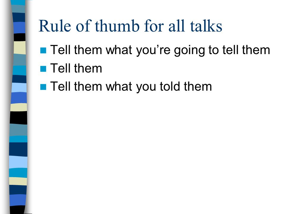 Rule of thumb for all talks Tell them what you're going to tell them Tell them Tell them what you told them