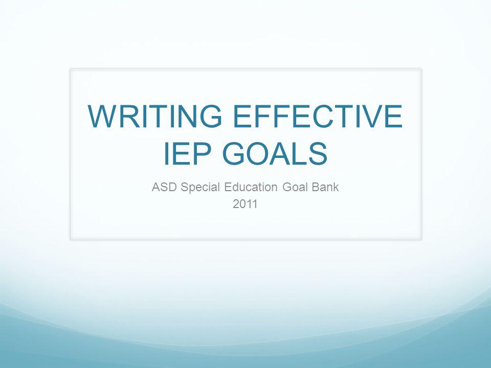 WRITING EFFECTIVE IEP GOALS ASD Special Education Goal Bank 2011