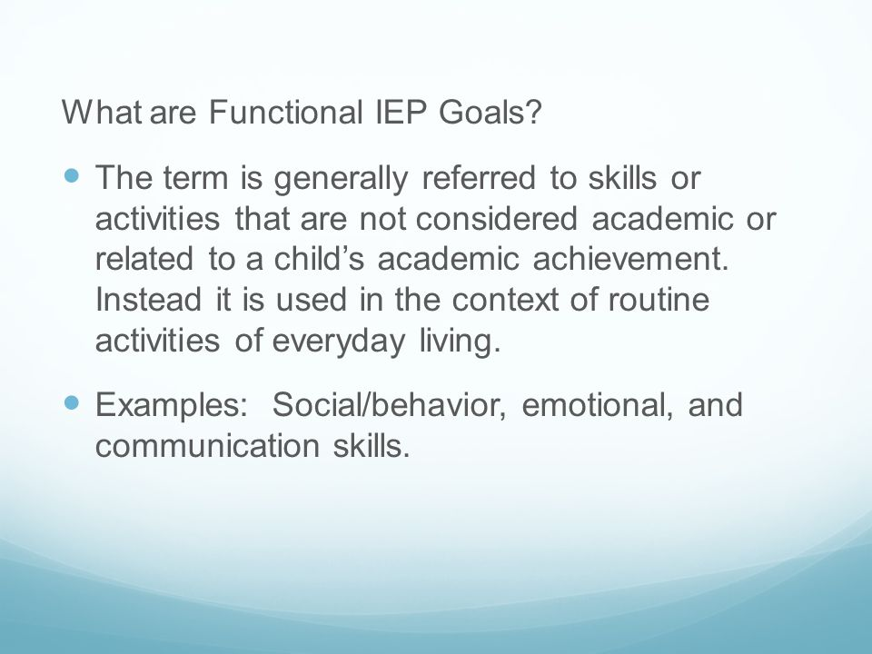 What are Functional IEP Goals? The term is generally referred to skills or activities that are not considered academic or related to a child's academi