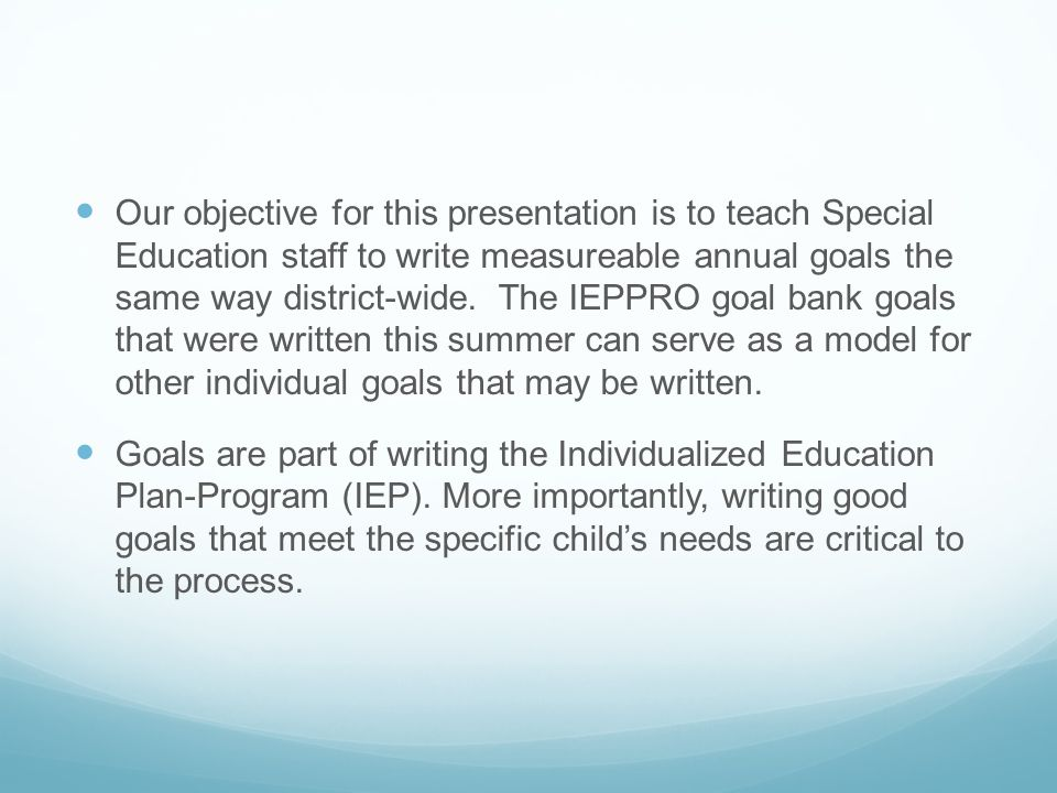 Our objective for this presentation is to teach Special Education staff to write measureable annual goals the same way district-wide. The IEPPRO goal