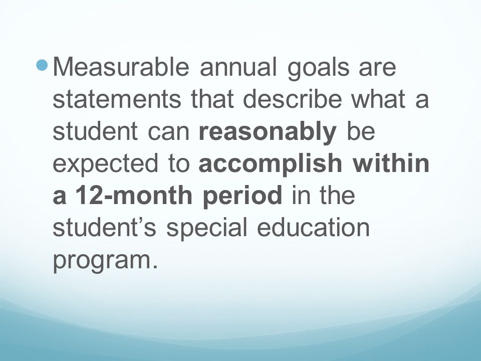 Measurable annual goals are statements that describe what a student can reasonably be expected to accomplish within a 12-month period in the student's