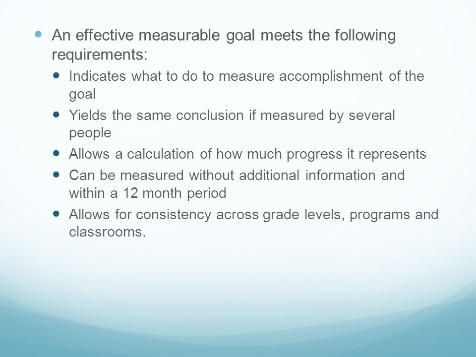 An effective measurable goal meets the following requirements: Indicates what to do to measure accomplishment of the goal Yields the same conclusion i