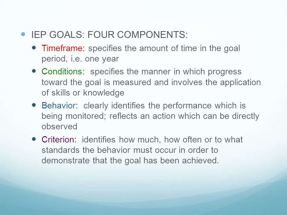IEP GOALS: FOUR COMPONENTS: Timeframe: specifies the amount of time in the goal period, i.e. one year Conditions: specifies the manner in which progre