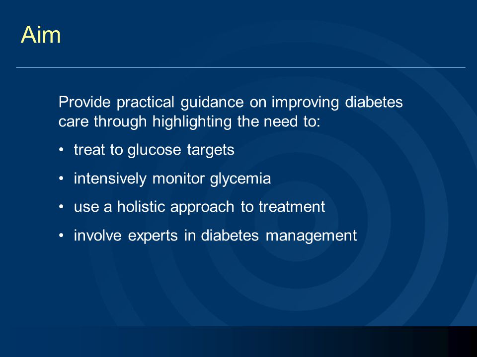 Aim Provide practical guidance on improving diabetes care through highlighting the need to: treat to glucose targets intensively monitor glycemia use