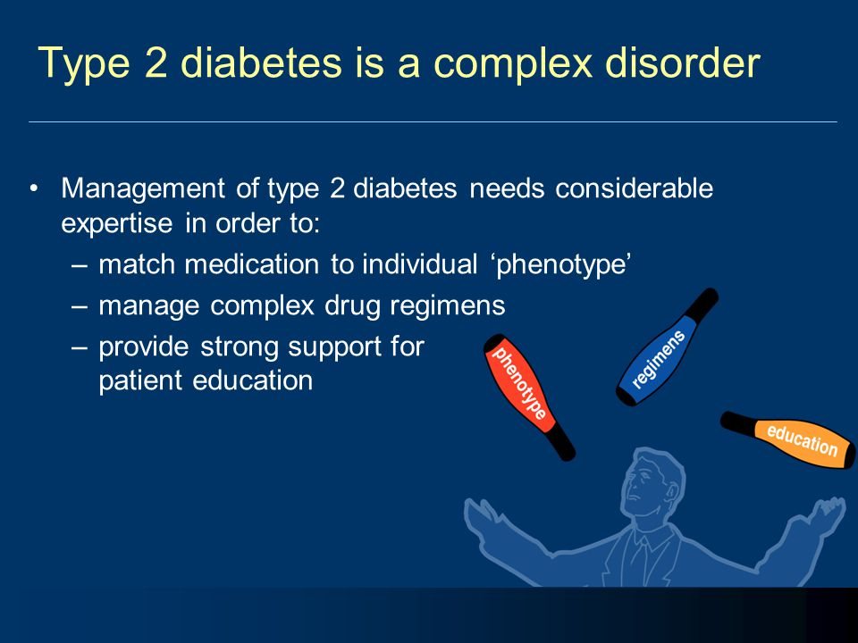 Type 2 diabetes is a complex disorder Management of type 2 diabetes needs considerable expertise in order to: –match medication to individual 'phenoty