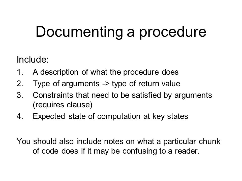 Documenting a procedure Include: 1.A description of what the procedure does 2.Type of arguments -> type of return value 3.Constraints that need to be