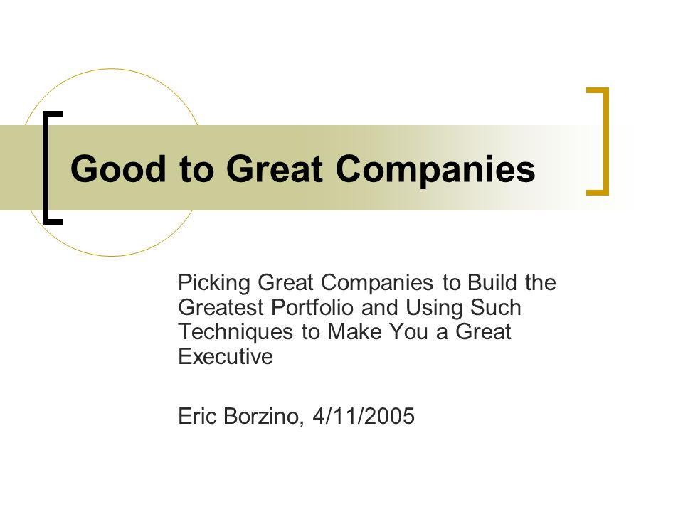 Good to Great Companies Picking Great Companies to Build the Greatest Portfolio and Using Such Techniques to Make You a Great Executive Eric Borzino,