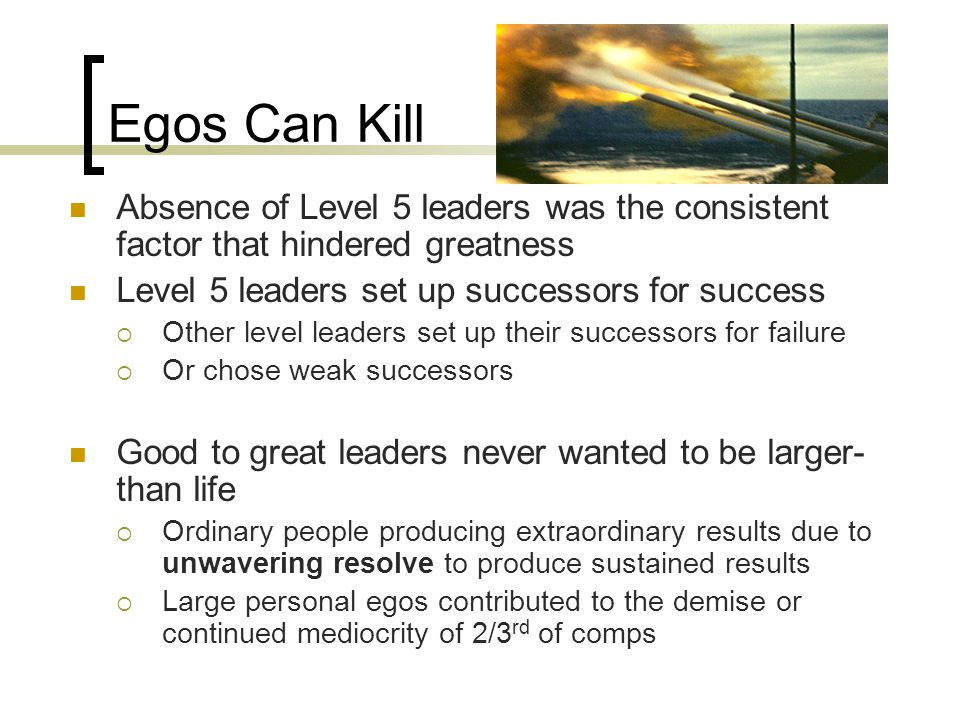 Egos Can Kill Absence of Level 5 leaders was the consistent factor that hindered greatness Level 5 leaders set up successors for success  Other level