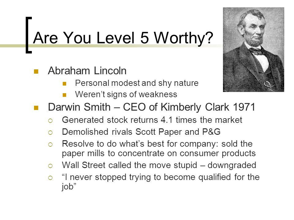 Are You Level 5 Worthy? Abraham Lincoln Personal modest and shy nature Weren't signs of weakness Darwin Smith – CEO of Kimberly Clark 1971  Generated