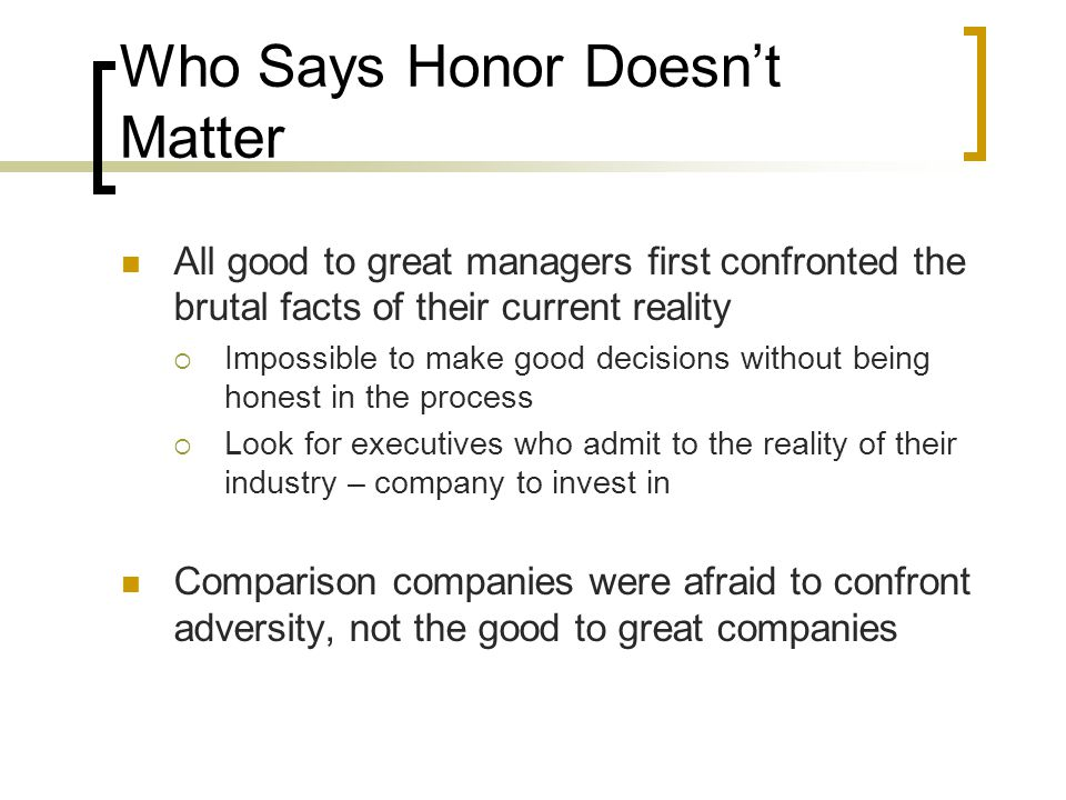 Who Says Honor Doesn't Matter All good to great managers first confronted the brutal facts of their current reality  Impossible to make good decision