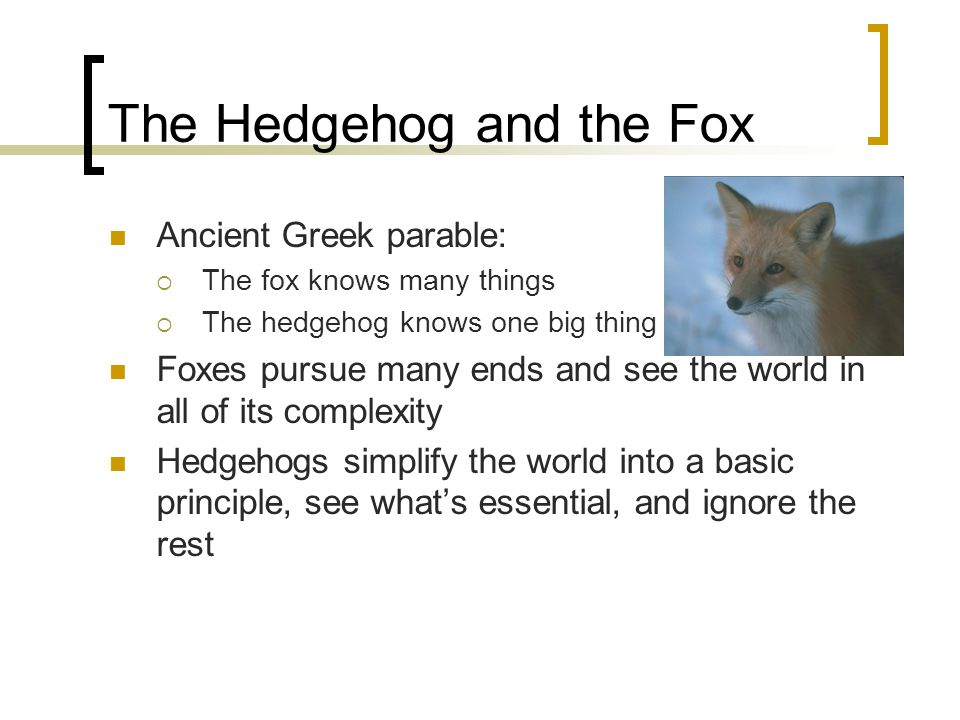 The Hedgehog and the Fox Ancient Greek parable:  The fox knows many things  The hedgehog knows one big thing Foxes pursue many ends and see the worl