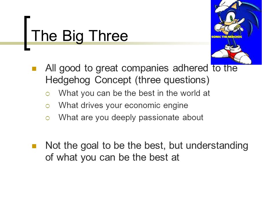 The Big Three All good to great companies adhered to the Hedgehog Concept (three questions)  What you can be the best in the world at  What drives y