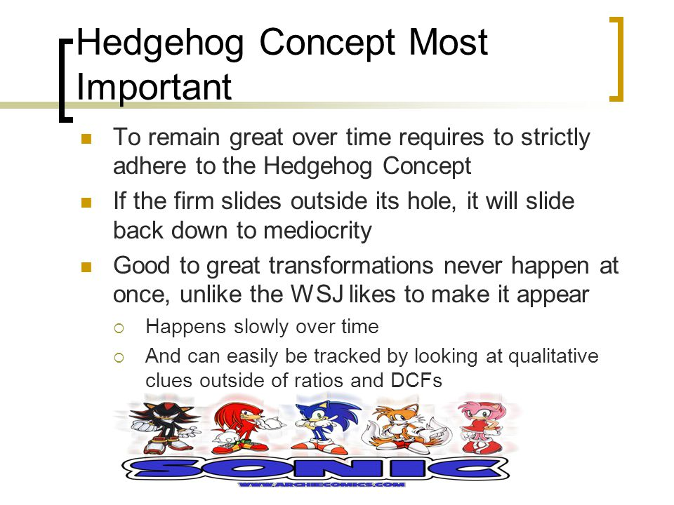 Hedgehog Concept Most Important To remain great over time requires to strictly adhere to the Hedgehog Concept If the firm slides outside its hole, it