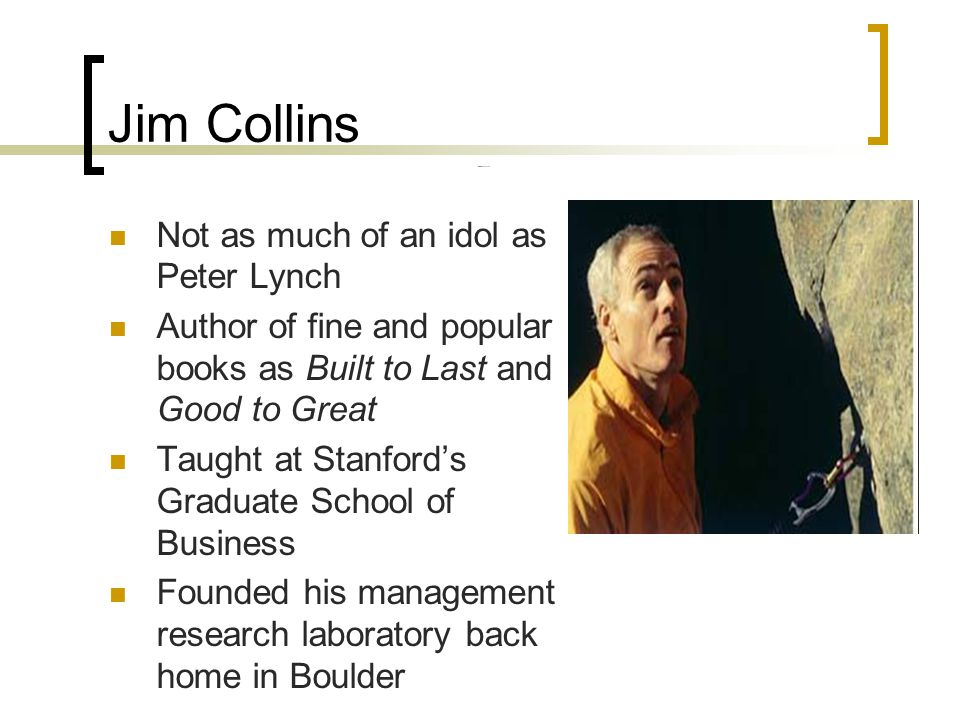 Jim Collins Not as much of an idol as Peter Lynch Author of fine and popular books as Built to Last and Good to Great Taught at Stanford's Graduate Sc