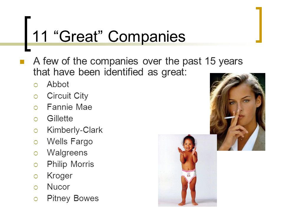 """11 """"Great"""" Companies A few of the companies over the past 15 years that have been identified as great:  Abbot  Circuit City  Fannie Mae  Gillette"""