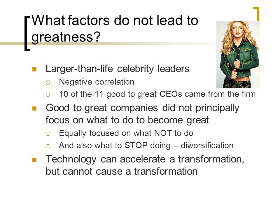 What factors do not lead to greatness? Larger-than-life celebrity leaders  Negative correlation  10 of the 11 good to great CEOs came from the firm