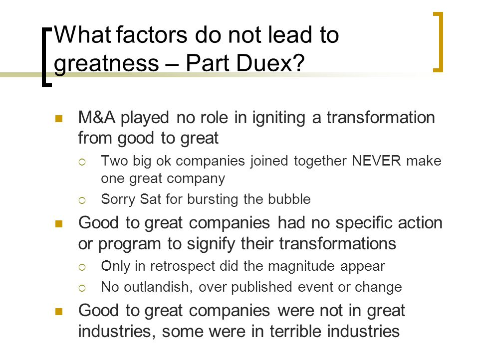 What factors do not lead to greatness – Part Duex? M&A played no role in igniting a transformation from good to great  Two big ok companies joined to