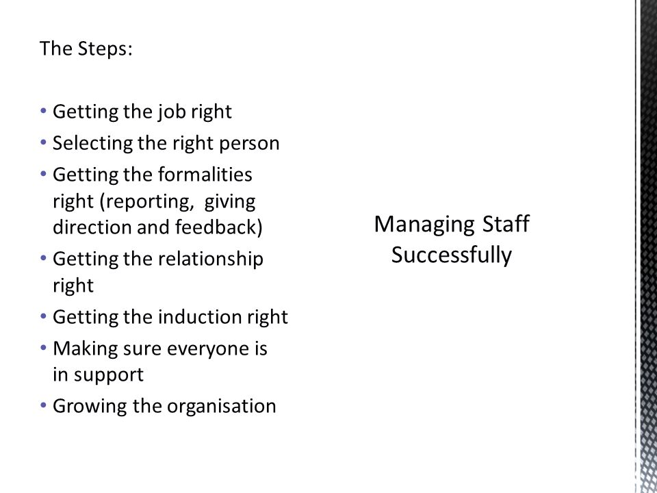 Managing Staff Successfully The Steps: Getting the job right Selecting the right person Getting the formalities right (reporting, giving direction and feedback) Getting the relationship right Getting the induction right Making sure everyone is in support Growing the organisation