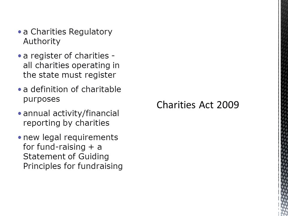 a Charities Regulatory Authority a register of charities - all charities operating in the state must register a definition of charitable purposes annual activity/financial reporting by charities new legal requirements for fund-raising + a Statement of Guiding Principles for fundraising