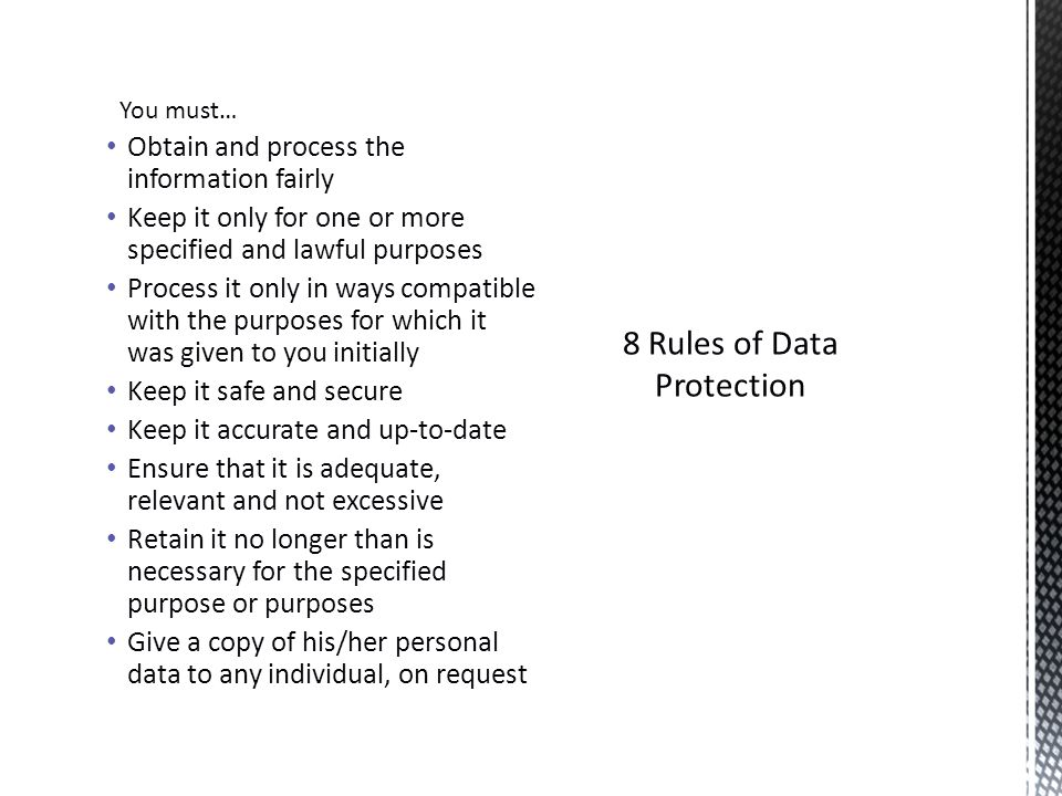 8 Rules of Data Protection You must… Obtain and process the information fairly Keep it only for one or more specified and lawful purposes Process it only in ways compatible with the purposes for which it was given to you initially Keep it safe and secure Keep it accurate and up-to-date Ensure that it is adequate, relevant and not excessive Retain it no longer than is necessary for the specified purpose or purposes Give a copy of his/her personal data to any individual, on request