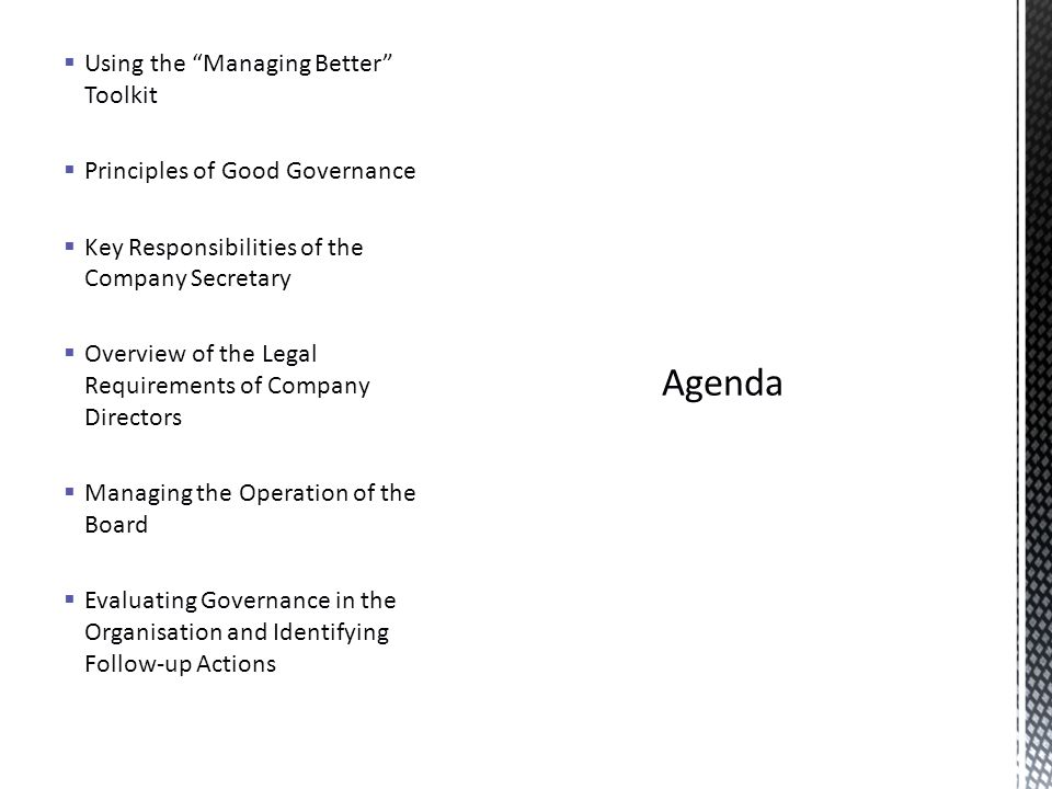  Using the Managing Better Toolkit  Principles of Good Governance  Key Responsibilities of the Company Secretary  Overview of the Legal Requirements of Company Directors  Managing the Operation of the Board  Evaluating Governance in the Organisation and Identifying Follow-up Actions