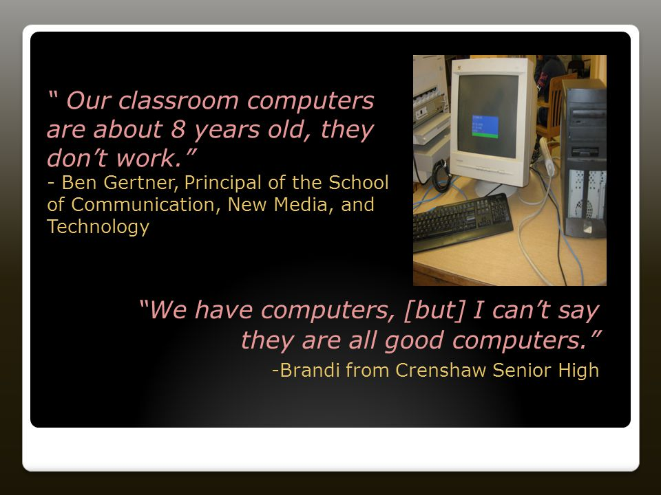 We have computers, [but] I can't say they are all good computers. -Brandi from Crenshaw Senior High Our classroom computers are about 8 years old, they don't work. - Ben Gertner, Principal of the School of Communication, New Media, and Technology