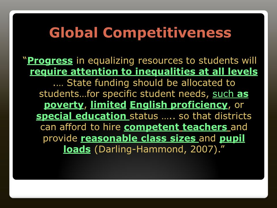 Global Competitiveness Progress in equalizing resources to students will require attention to inequalities at all levels.… State funding should be allocated to students…for specific student needs, such as poverty, limited English proficiency, or special education status …..
