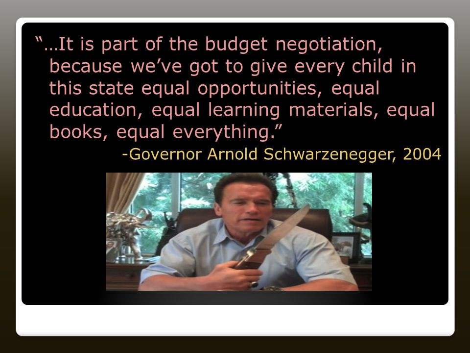 …It is part of the budget negotiation, because we've got to give every child in this state equal opportunities, equal education, equal learning materials, equal books, equal everything. -Governor Arnold Schwarzenegger, 2004