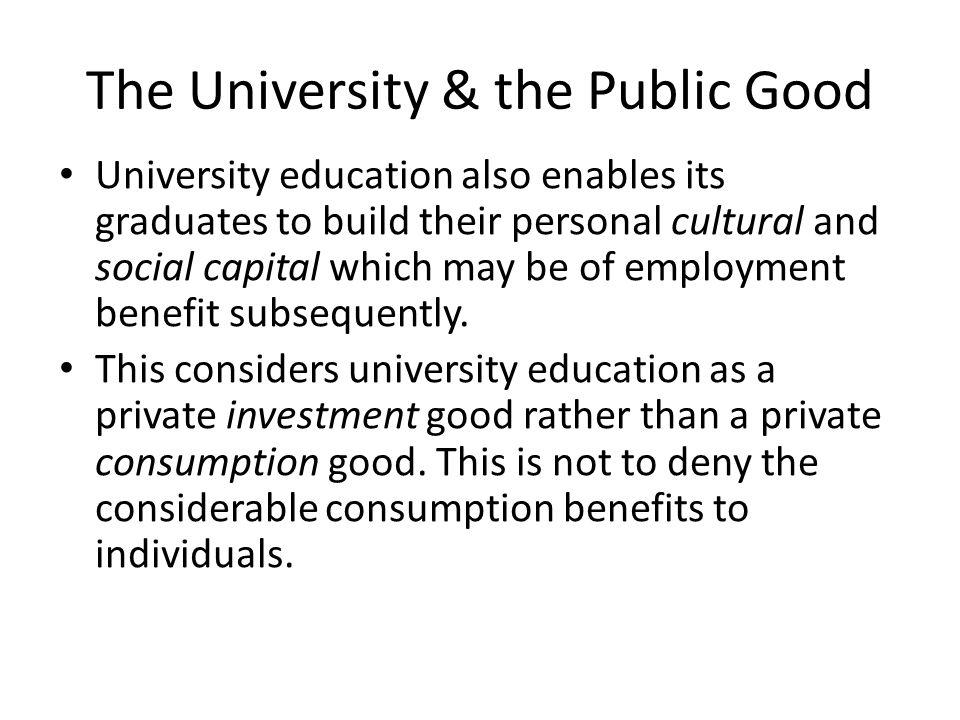 The University & the Public Good University education also enables its graduates to build their personal cultural and social capital which may be of e