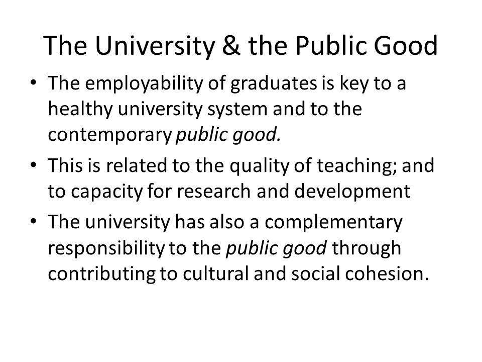 The University & the Public Good The employability of graduates is key to a healthy university system and to the contemporary public good. This is rel