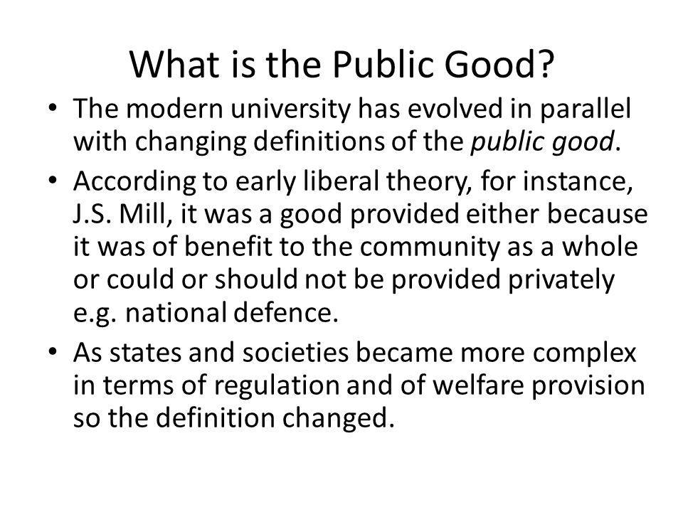 What is the Public Good? The modern university has evolved in parallel with changing definitions of the public good. According to early liberal theory