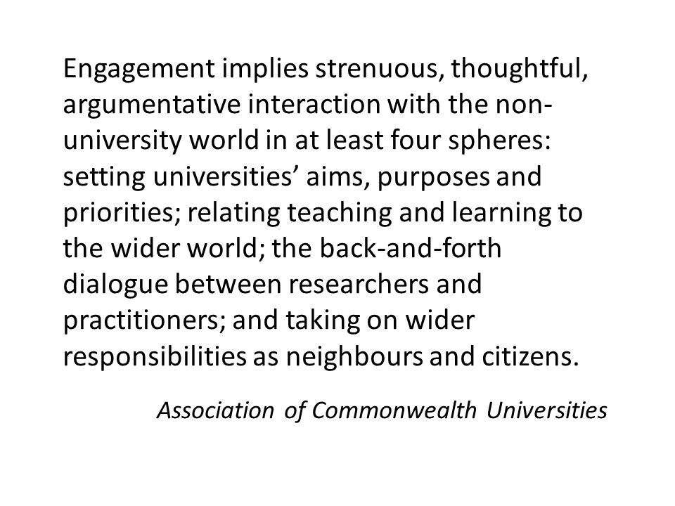 Engagement implies strenuous, thoughtful, argumentative interaction with the non- university world in at least four spheres: setting universities' aim