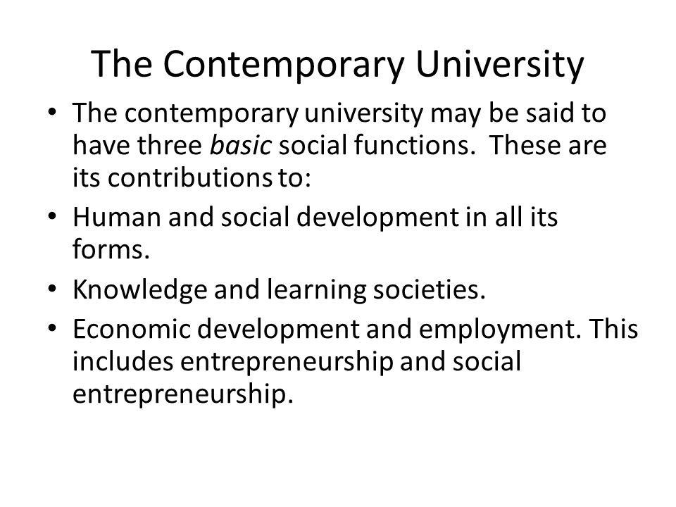 The Contemporary University The contemporary university may be said to have three basic social functions. These are its contributions to: Human and so