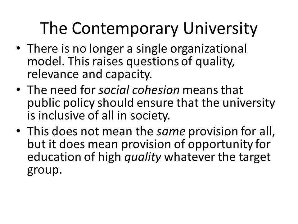 The Contemporary University There is no longer a single organizational model. This raises questions of quality, relevance and capacity. The need for s