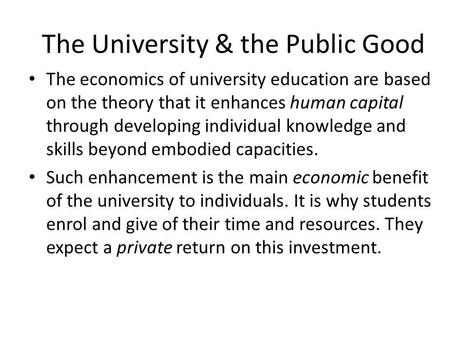 The University & the Public Good The economics of university education are based on the theory that it enhances human capital through developing indiv