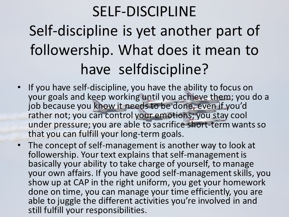 SELF-DISCIPLINE Self-discipline is yet another part of followership. What does it mean to have selfdiscipline? If you have self-discipline, you have t
