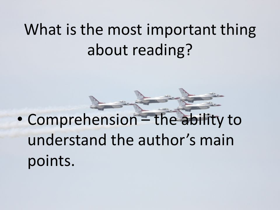 What is the most important thing about reading? Comprehension – the ability to understand the author's main points.