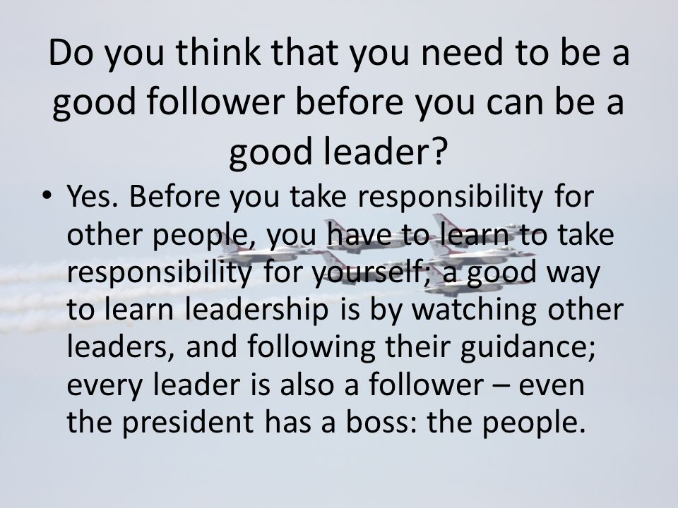Do you think that you need to be a good follower before you can be a good leader? Yes. Before you take responsibility for other people, you have to le
