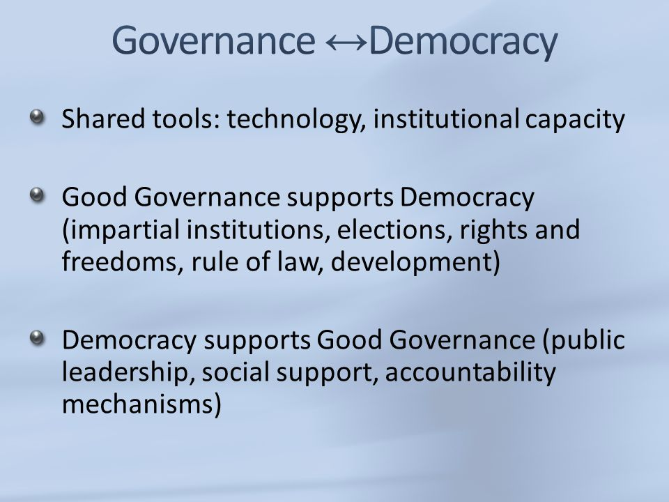 Shared tools: technology, institutional capacity Good Governance supports Democracy (impartial institutions, elections, rights and freedoms, rule of l