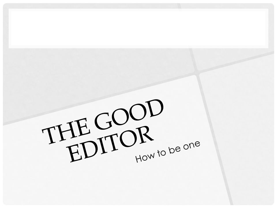 THE GOOD EDITOR How to be one