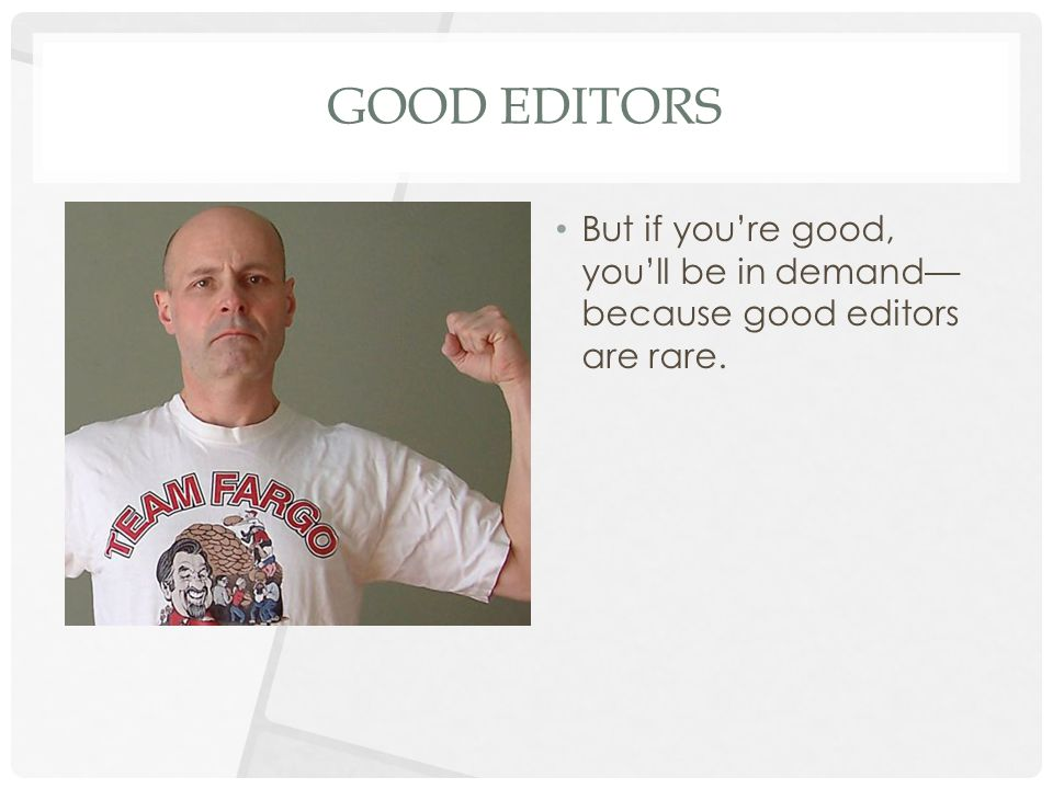 GOOD EDITORS But if you're good, you'll be in demand— because good editors are rare.