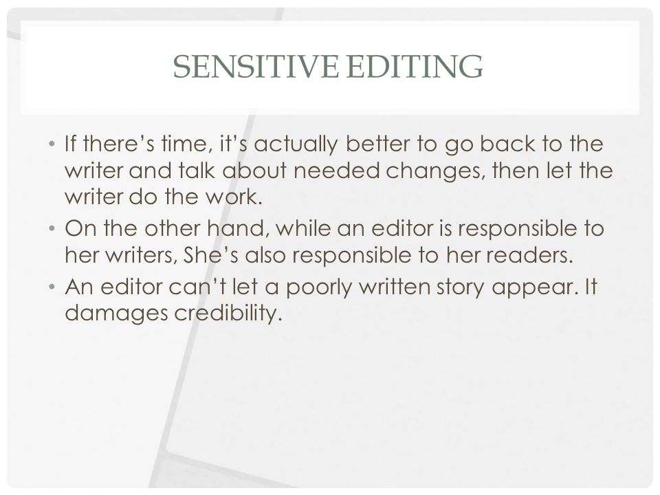 SENSITIVE EDITING If there's time, it's actually better to go back to the writer and talk about needed changes, then let the writer do the work.
