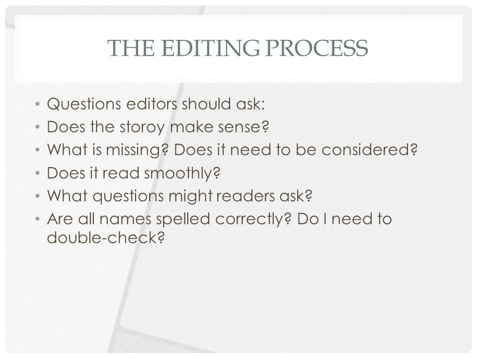THE EDITING PROCESS Questions editors should ask: Does the storoy make sense.